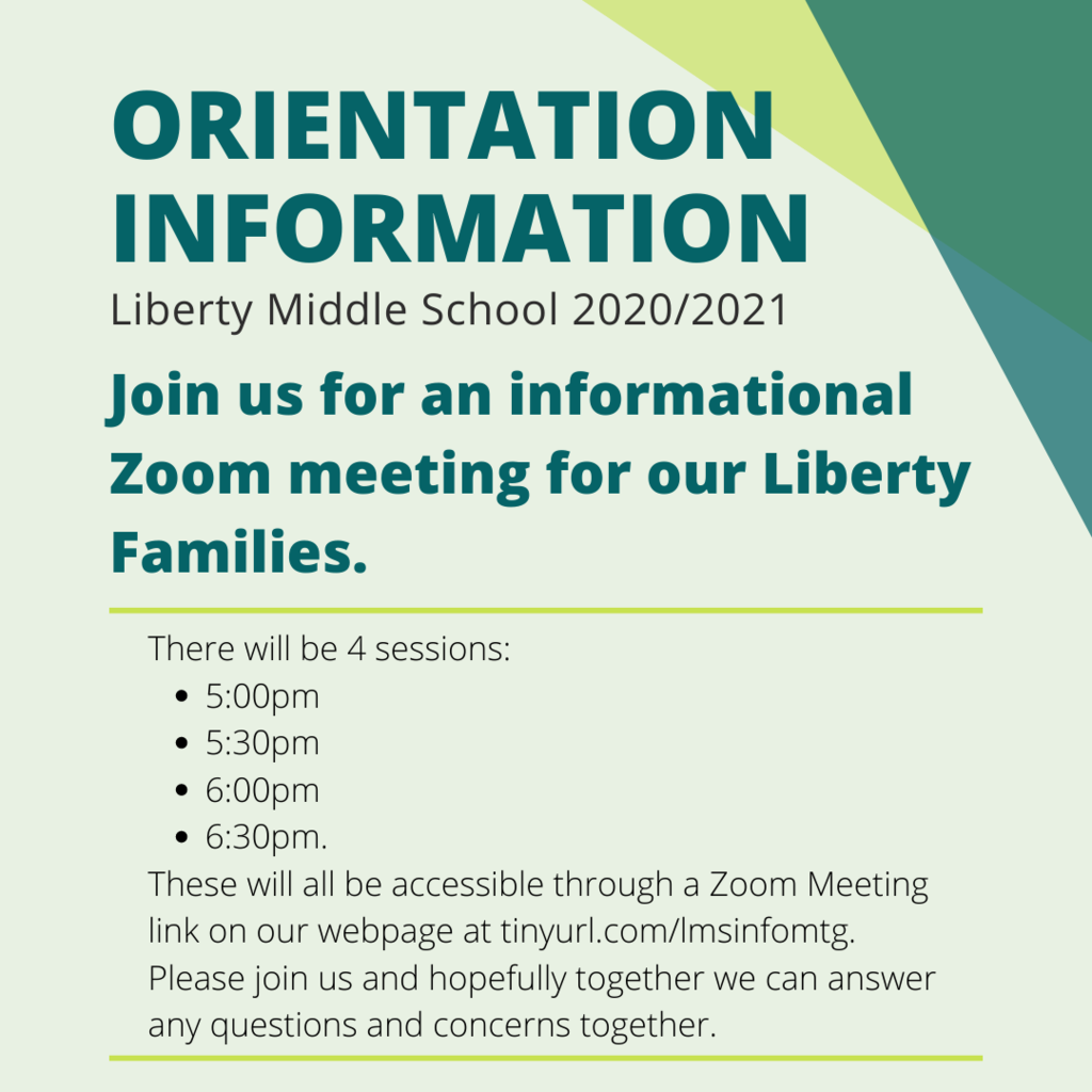 Parents/Guardians are invited to our Liberty Informational Meeting on Monday, August 10, 2020. There will be 4 sessions: 5:00pm 5:30pm 6:00pm 6:30pm. These will all be accessible through a Zoom Meeting link on our webpage at tinyurl.com/lmsinfomtg. Please join us and hopefully together we can answer any questions and concerns together.
